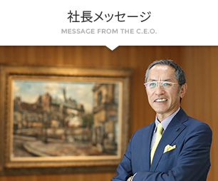 社長メッセージ MESSAGE FROM THE C.E.O.